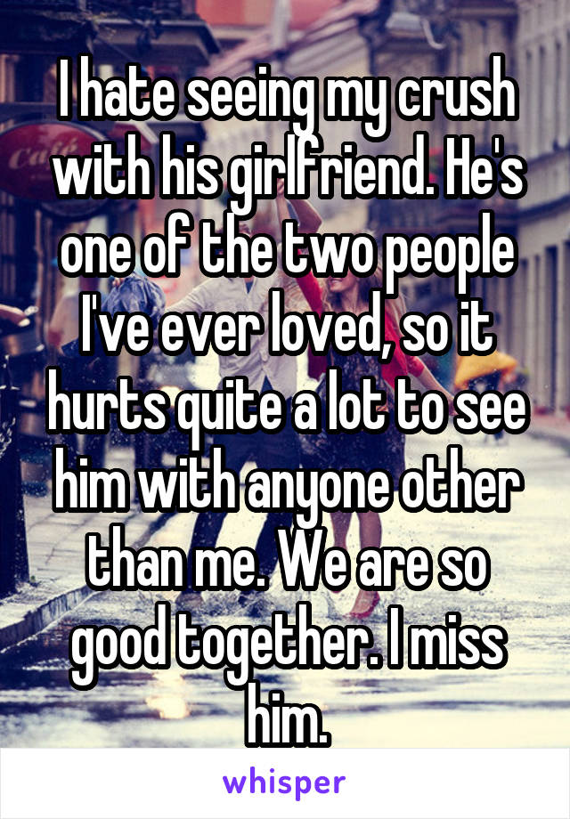 I hate seeing my crush with his girlfriend. He's one of the two people I've ever loved, so it hurts quite a lot to see him with anyone other than me. We are so good together. I miss him.