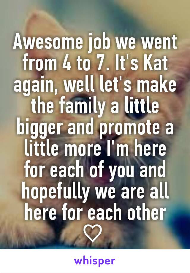 Awesome job we went from 4 to 7. It's Kat again, well let's make the family a little bigger and promote a little more I'm here for each of you and hopefully we are all here for each other ♡