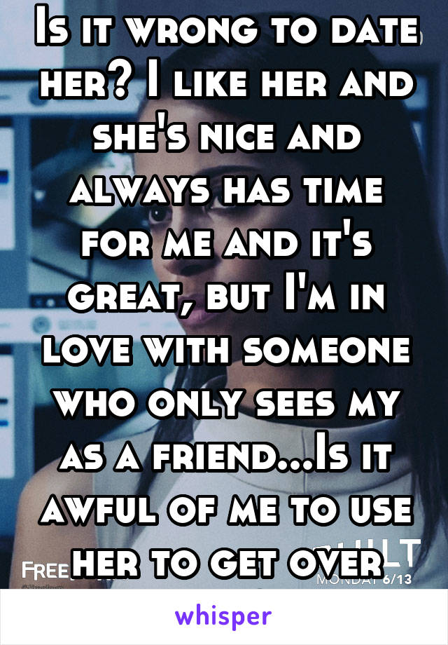 Is it wrong to date her? I like her and she's nice and always has time for me and it's great, but I'm in love with someone who only sees my as a friend...Is it awful of me to use her to get over him?