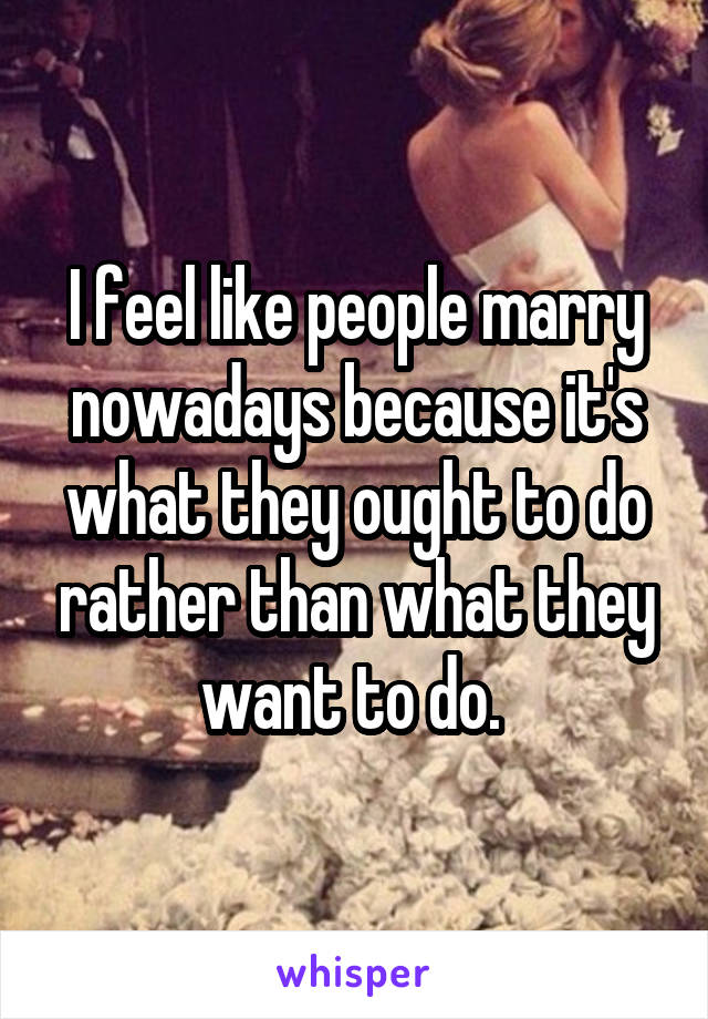 I feel like people marry nowadays because it's what they ought to do rather than what they want to do.
