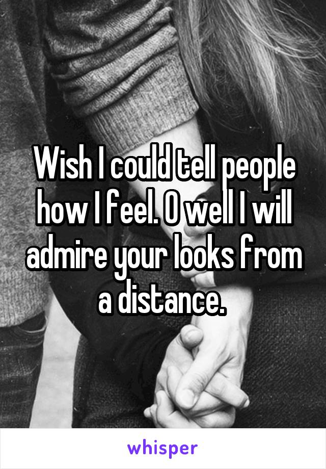 Wish I could tell people how I feel. O well I will admire your looks from a distance.