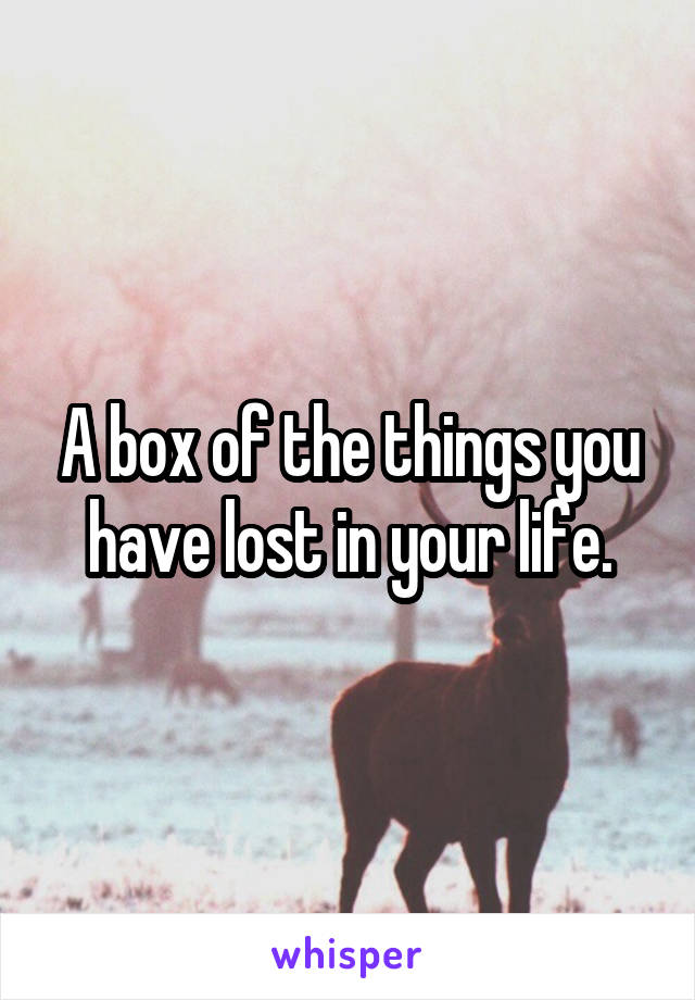 A box of the things you have lost in your life.