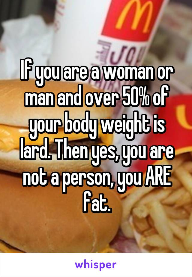If you are a woman or man and over 50% of your body weight is lard. Then yes, you are not a person, you ARE fat.