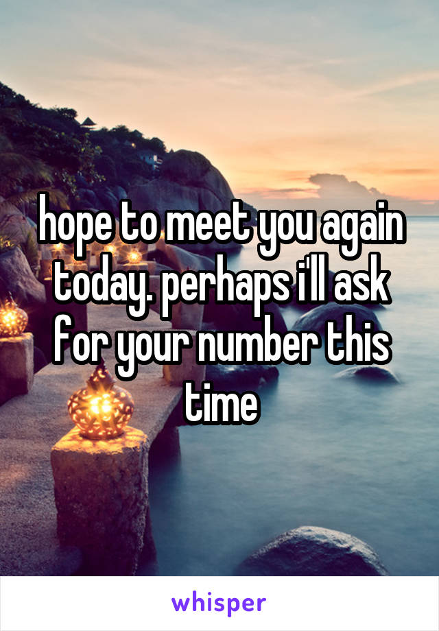hope to meet you again today. perhaps i'll ask for your number this time