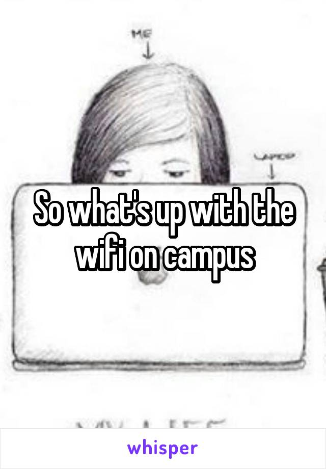 So what's up with the wifi on campus