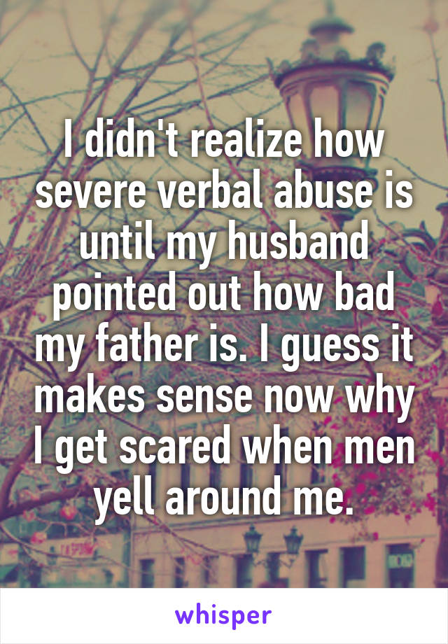 I didn't realize how severe verbal abuse is until my husband pointed out how bad my father is. I guess it makes sense now why I get scared when men yell around me.