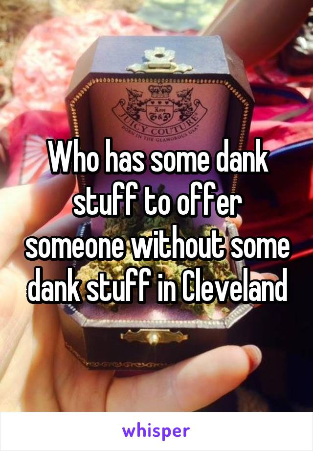 Who has some dank stuff to offer someone without some dank stuff in Cleveland