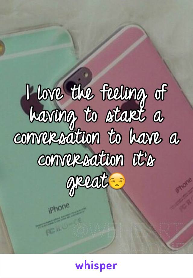 I love the feeling of having to start a conversation to have a conversation it's great😒