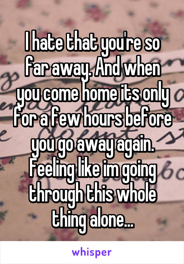 I hate that you're so far away. And when you come home its only for a few hours before you go away again. Feeling like im going through this whole thing alone...