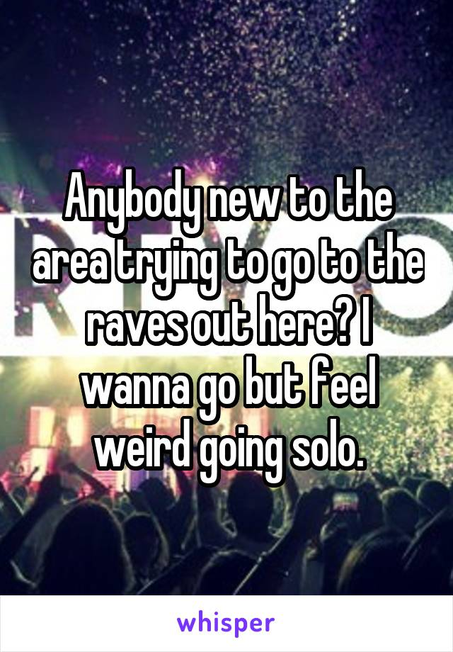 Anybody new to the area trying to go to the raves out here? I wanna go but feel weird going solo.