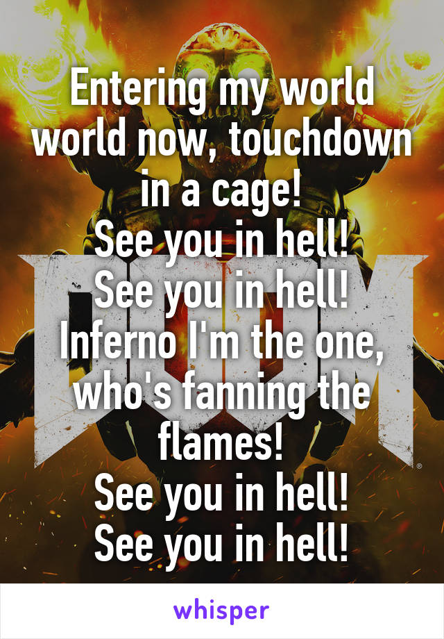 Entering my world world now, touchdown in a cage! See you in hell! See you in hell! Inferno I'm the one, who's fanning the flames! See you in hell! See you in hell!