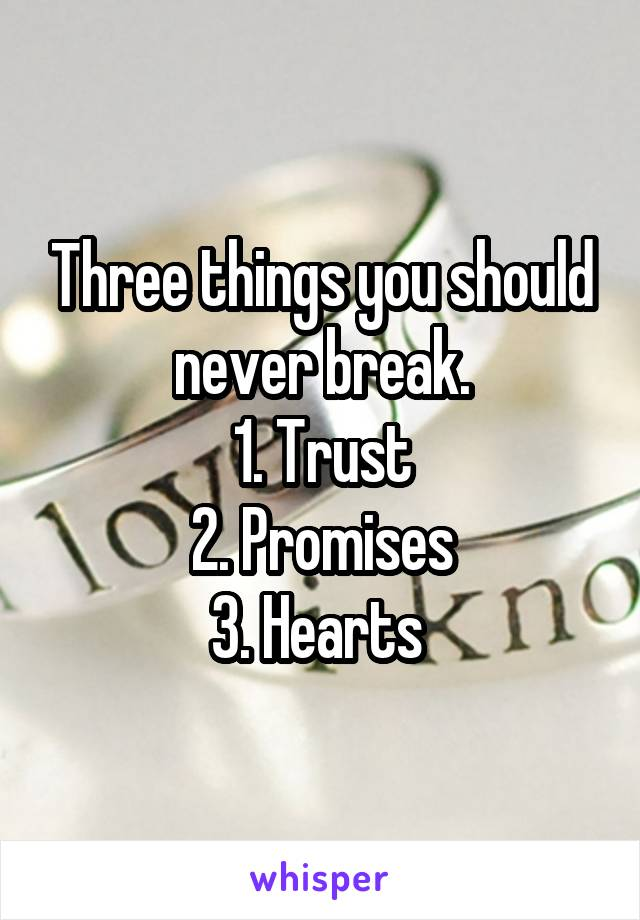 Three things you should never break. 1. Trust 2. Promises 3. Hearts