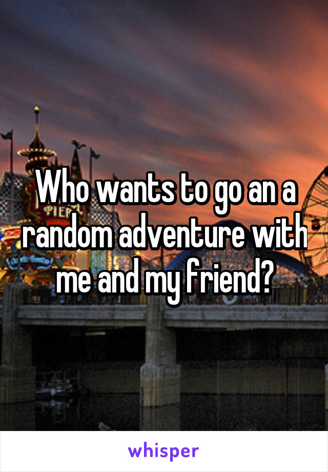 Who wants to go an a random adventure with me and my friend?