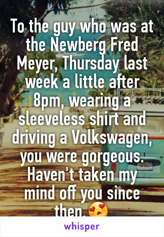 To the guy who was at the Newberg Fred Meyer, Thursday last week a little after 8pm, wearing a sleeveless shirt and driving a Volkswagen, you were gorgeous. Haven't taken my mind off you since then.😍