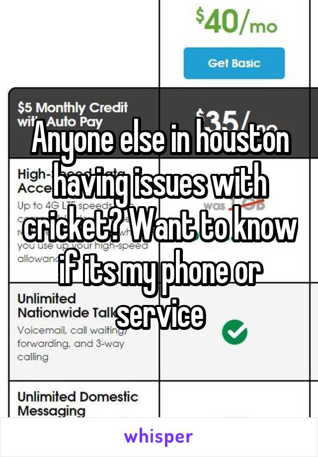 Anyone else in houston having issues with cricket? Want to know if its my phone or service