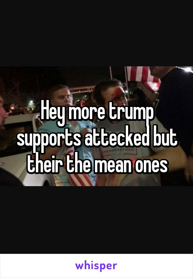 Hey more trump supports attecked but their the mean ones