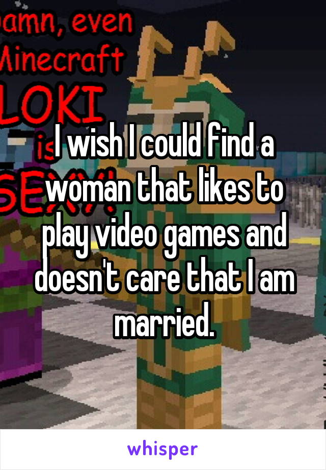 I wish I could find a woman that likes to play video games and doesn't care that I am married.