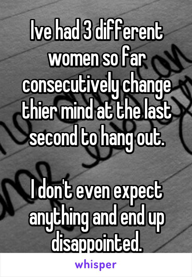 Ive had 3 different women so far consecutively change thier mind at the last second to hang out.  I don't even expect anything and end up disappointed.