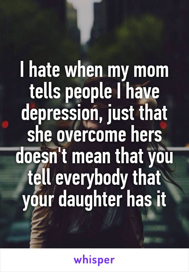 I hate when my mom tells people I have depression, just that she overcome hers doesn't mean that you tell everybody that your daughter has it