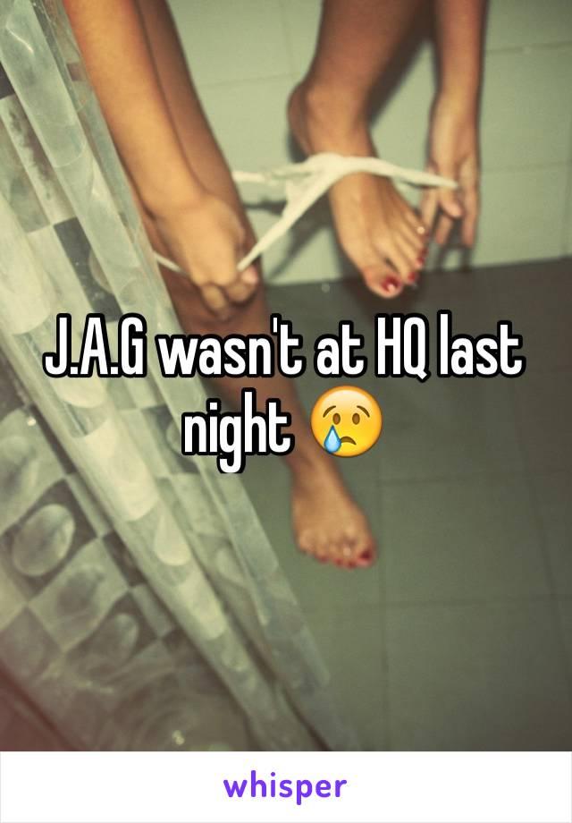 J.A.G wasn't at HQ last night 😢