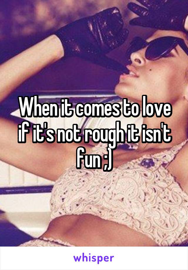 When it comes to love if it's not rough it isn't fun ;)