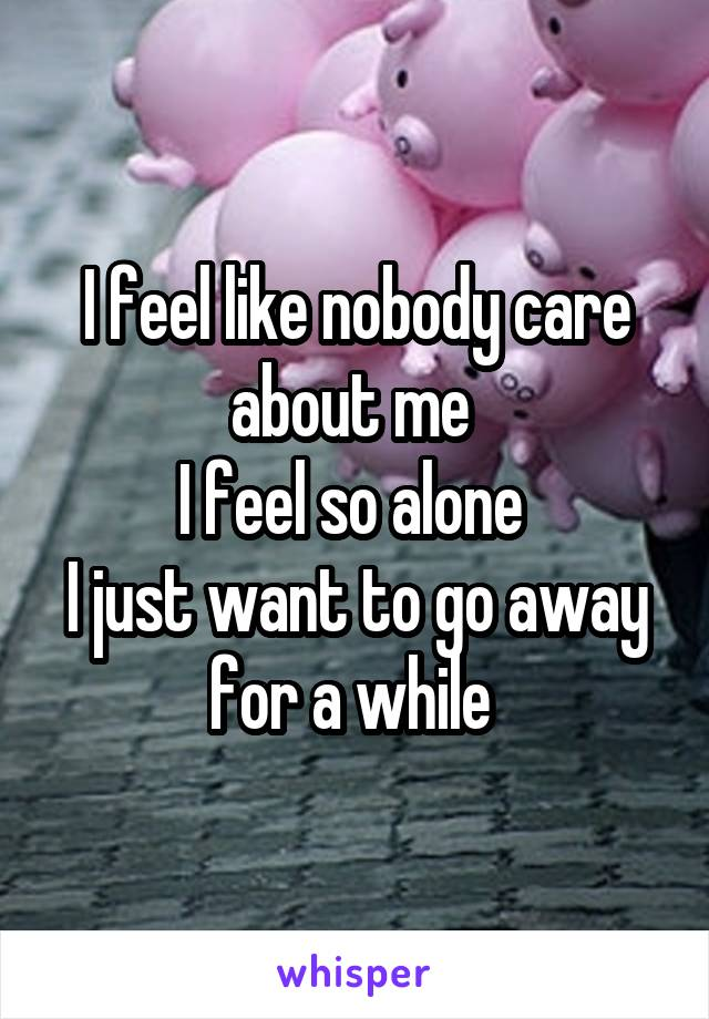 I feel like nobody care about me  I feel so alone  I just want to go away for a while