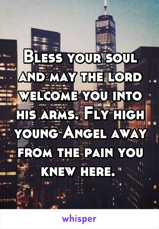 Bless your soul and may the lord welcome you into his arms. Fly high young Angel away from the pain you knew here.