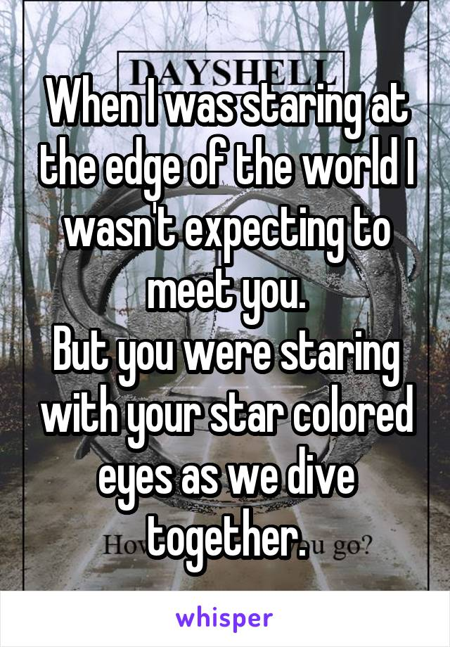 When I was staring at the edge of the world I wasn't expecting to meet you. But you were staring with your star colored eyes as we dive together.