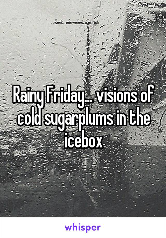 Rainy Friday... visions of cold sugarplums in the icebox