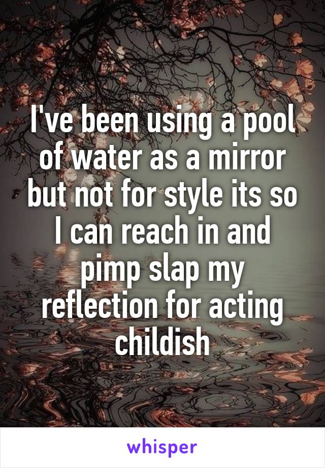 I've been using a pool of water as a mirror but not for style its so I can reach in and pimp slap my reflection for acting childish