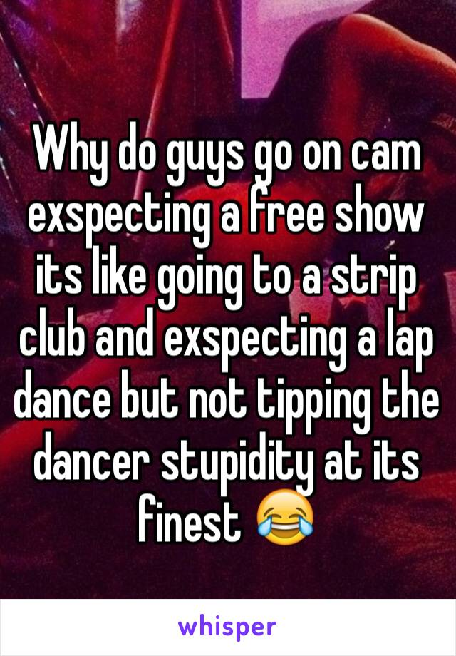 Why do guys go on cam exspecting a free show its like going to a strip club and exspecting a lap dance but not tipping the dancer stupidity at its finest 😂