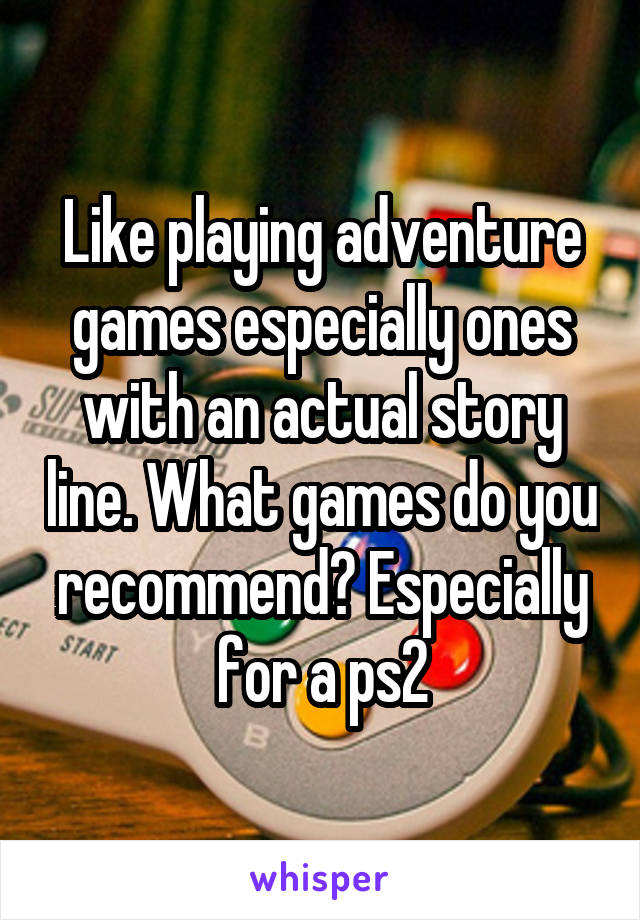 Like playing adventure games especially ones with an actual story line. What games do you recommend? Especially for a ps2