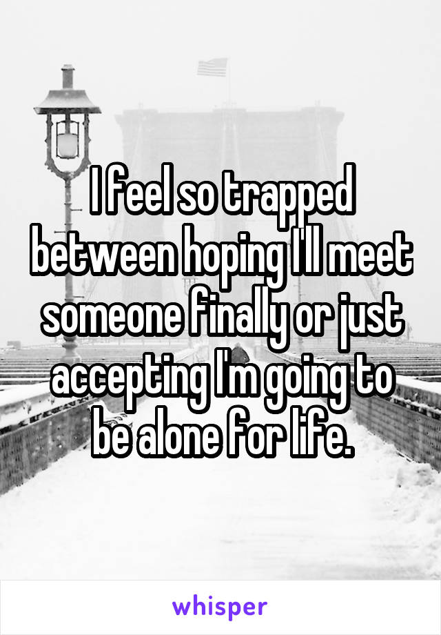 I feel so trapped between hoping I'll meet someone finally or just accepting I'm going to be alone for life.