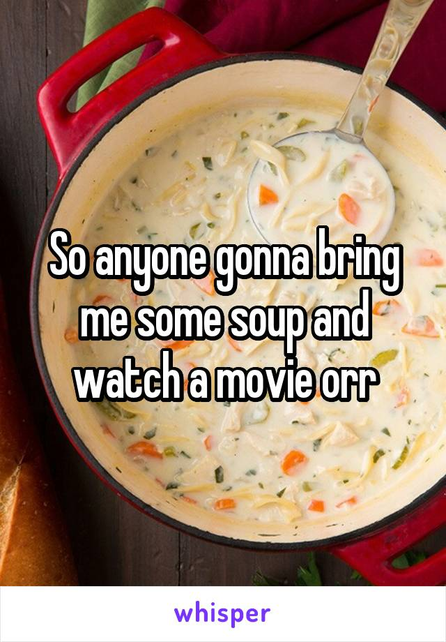 So anyone gonna bring me some soup and watch a movie orr