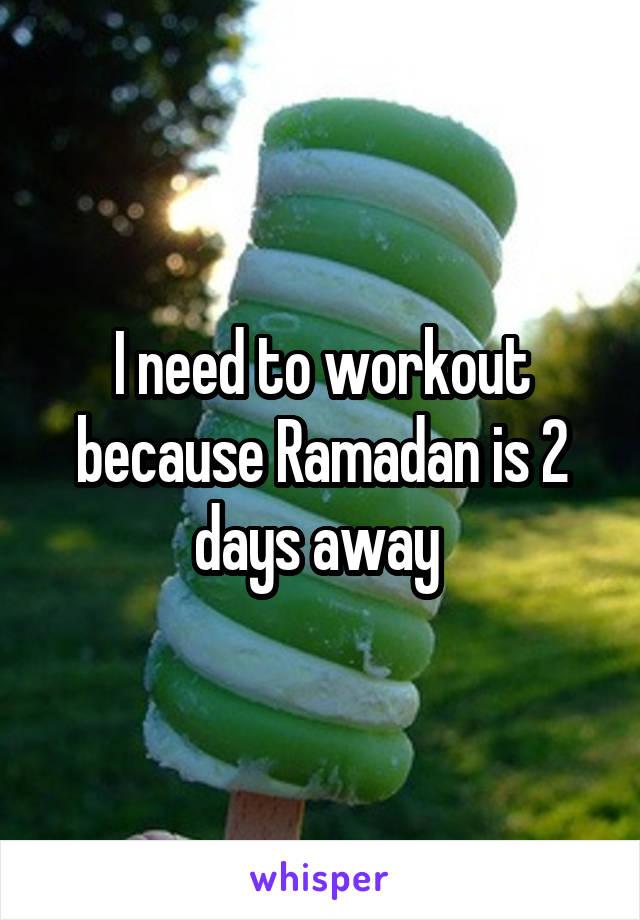 I need to workout because Ramadan is 2 days away