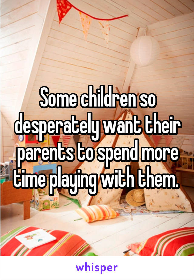 Some children so desperately want their parents to spend more time playing with them.