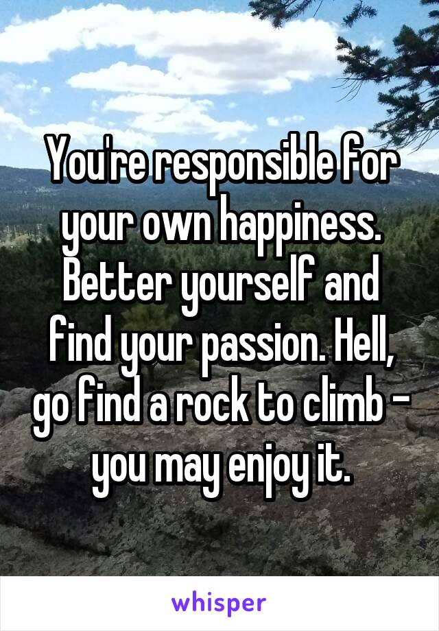 You're responsible for your own happiness. Better yourself and find your passion. Hell, go find a rock to climb - you may enjoy it.