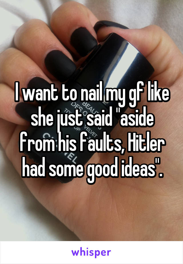 """I want to nail my gf like she just said """"aside from his faults, Hitler had some good ideas""""."""