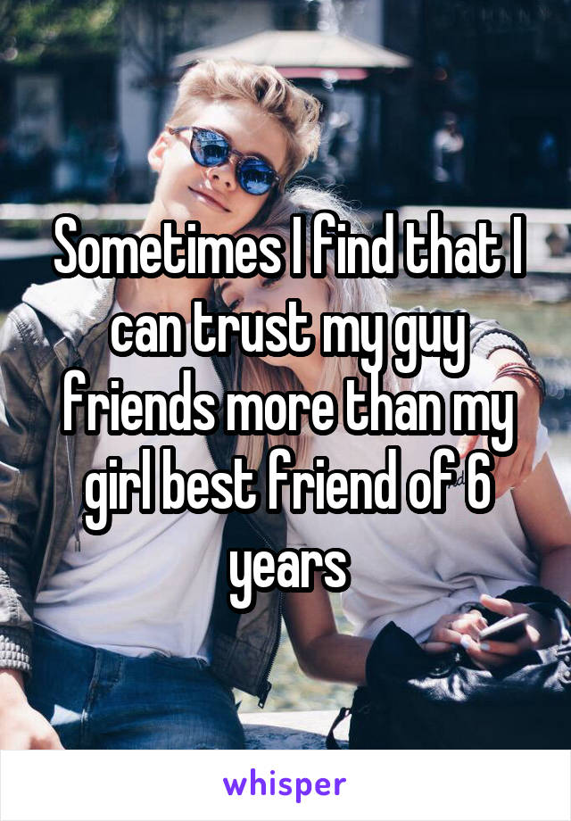 Sometimes I find that I can trust my guy friends more than my girl best friend of 6 years