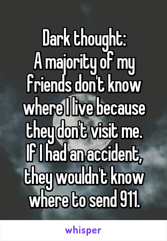 Dark thought: A majority of my friends don't know where I live because they don't visit me. If I had an accident, they wouldn't know where to send 911.