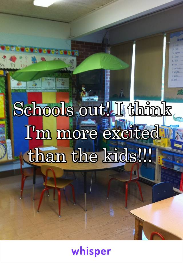 Schools out! I think I'm more excited than the kids!!!