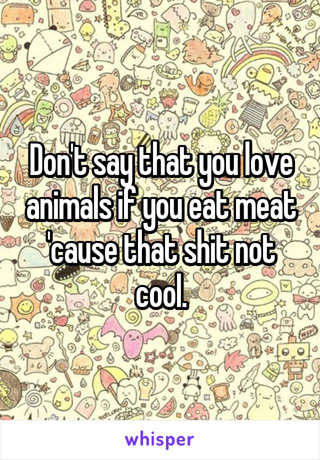 Don't say that you love animals if you eat meat 'cause that shit not cool.