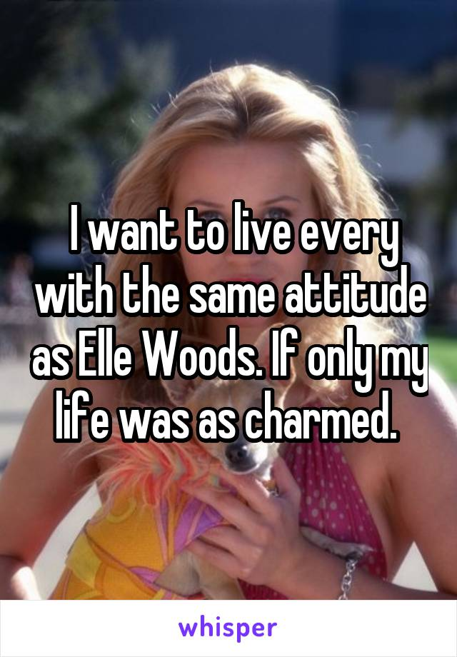I want to live every with the same attitude as Elle Woods. If only my life was as charmed.
