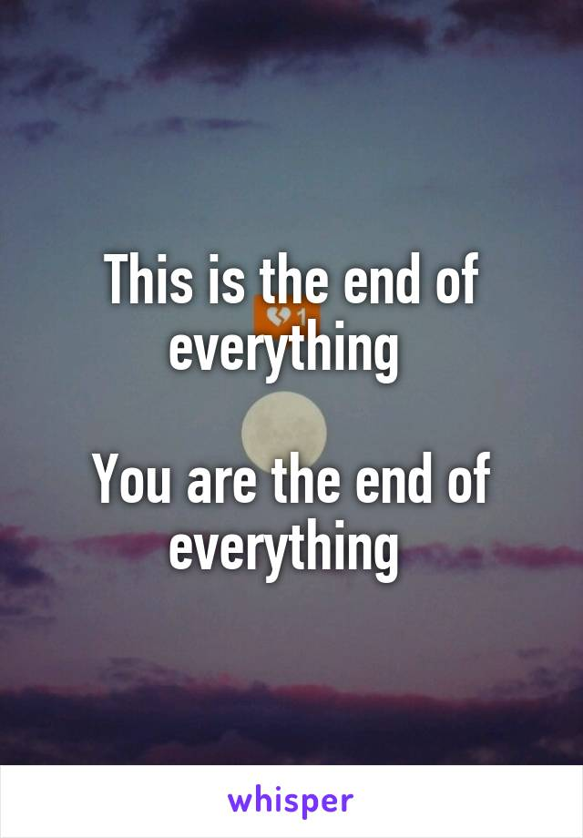 This is the end of everything   You are the end of everything
