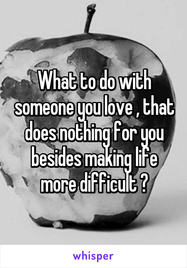 What to do with someone you love , that does nothing for you besides making life more difficult ?