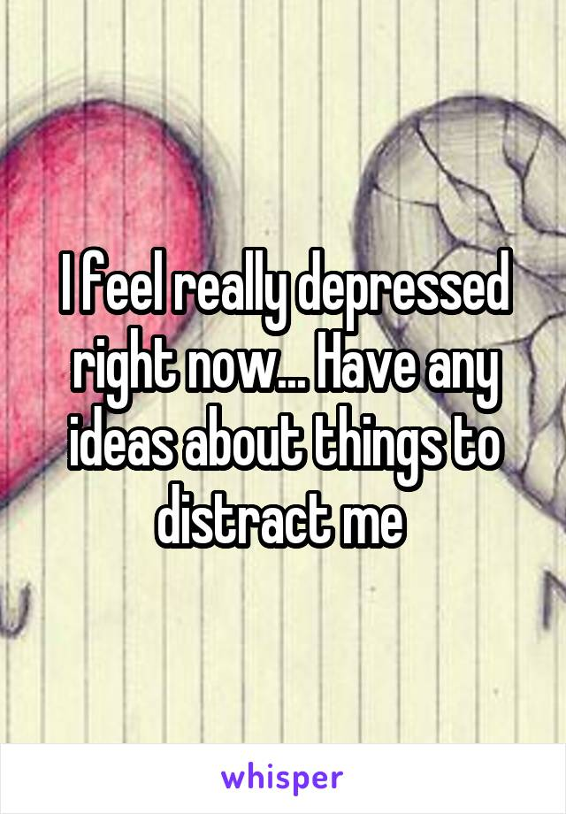 I feel really depressed right now... Have any ideas about things to distract me