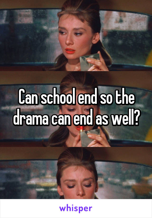 Can school end so the drama can end as well?