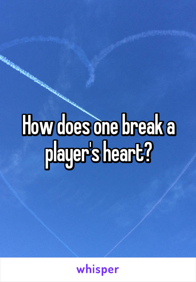 How does one break a player's heart?