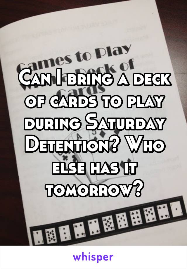 Can I bring a deck of cards to play during Saturday Detention? Who else has it tomorrow?