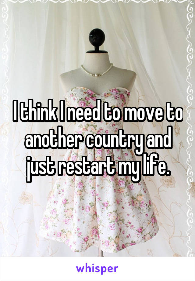 I think I need to move to another country and just restart my life.